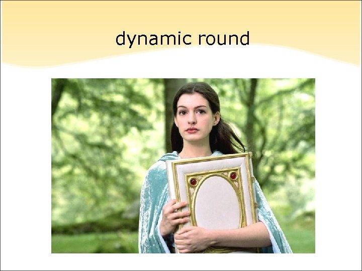 dynamic round