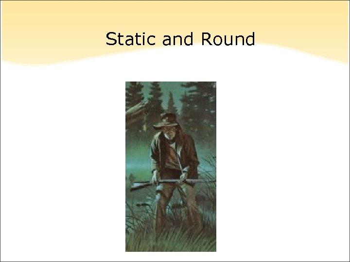 Static and Round