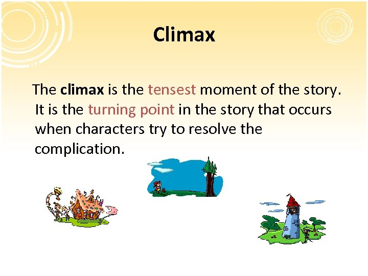 Climax The climax is the tensest moment of the story. It is the turning