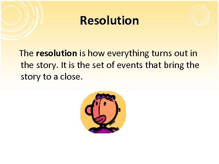 Resolution The resolution is how everything turns out in the story. It is the