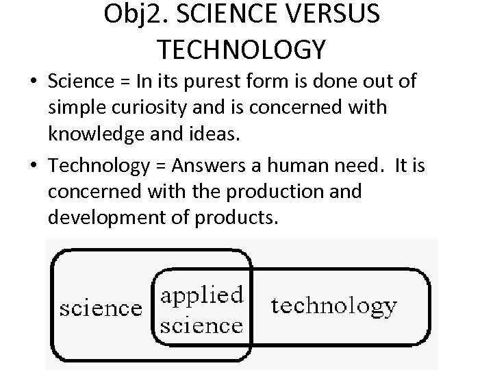 Obj 2. SCIENCE VERSUS TECHNOLOGY • Science = In its purest form is done