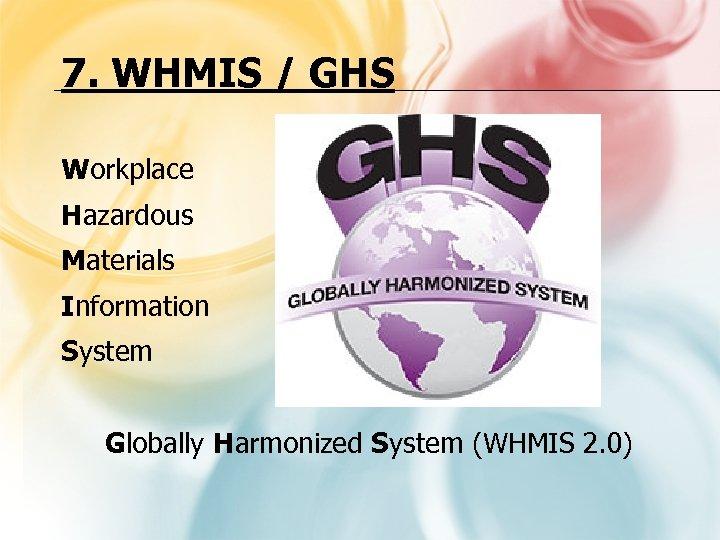 7. WHMIS / GHS Workplace Hazardous Materials Information System Globally Harmonized System (WHMIS 2.