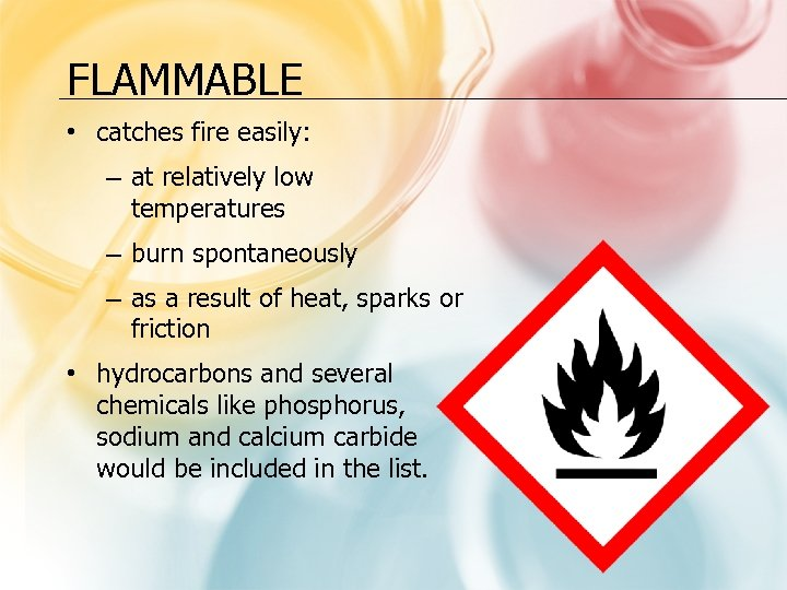 FLAMMABLE • catches fire easily: – at relatively low temperatures – burn spontaneously –