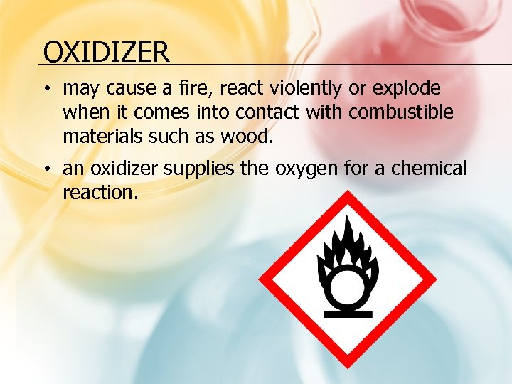 OXIDIZER • may cause a fire, react violently or explode when it comes into