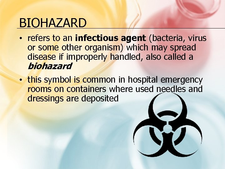 BIOHAZARD • refers to an infectious agent (bacteria, virus or some other organism) which