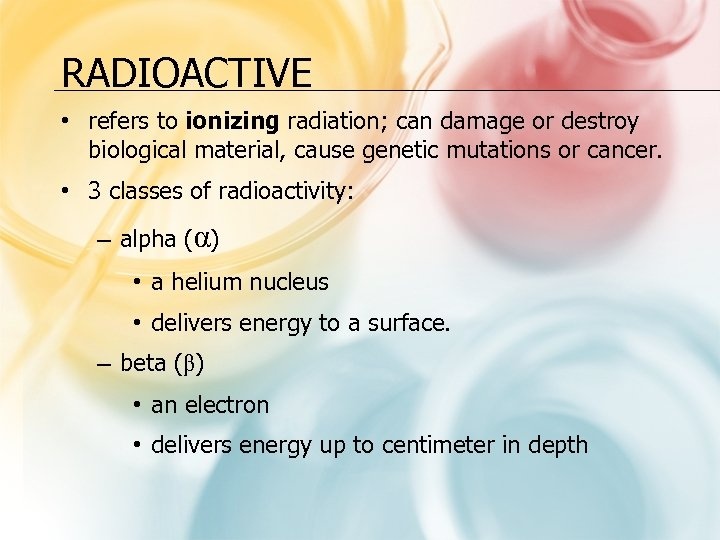 RADIOACTIVE • refers to ionizing radiation; can damage or destroy biological material, cause genetic