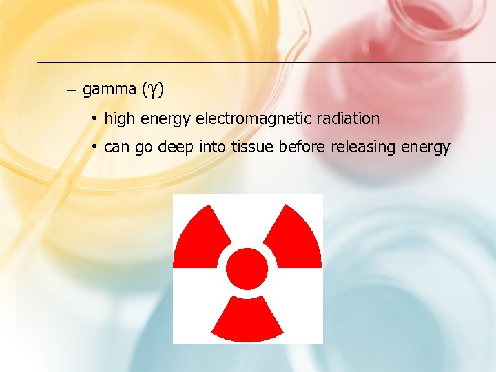 – gamma (γ) • high energy electromagnetic radiation • can go deep into tissue