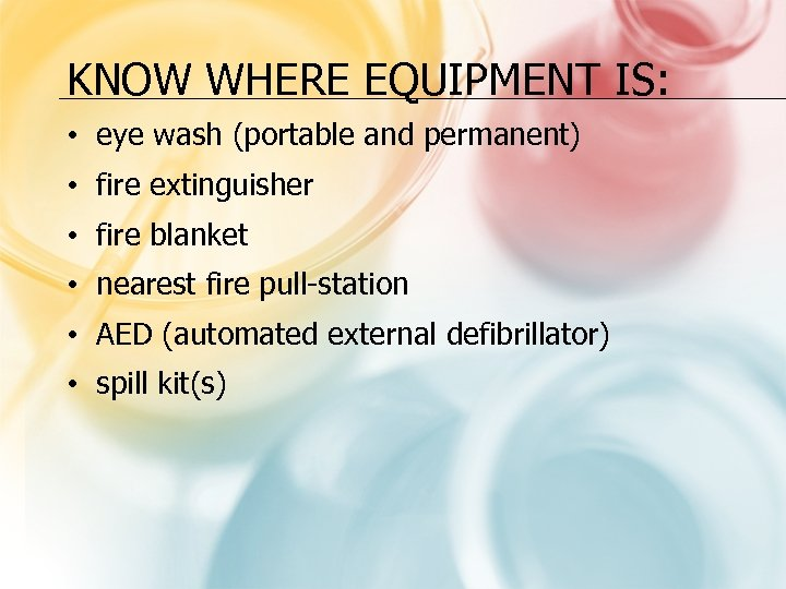 KNOW WHERE EQUIPMENT IS: • eye wash (portable and permanent) • fire extinguisher •
