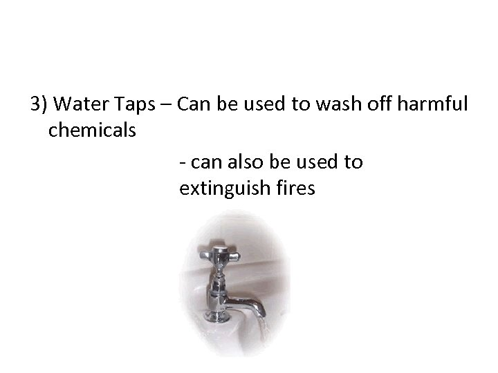 3) Water Taps – Can be used to wash off harmful chemicals - can