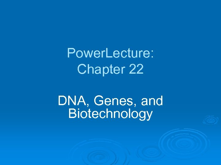 Power. Lecture: Chapter 22 DNA, Genes, and Biotechnology