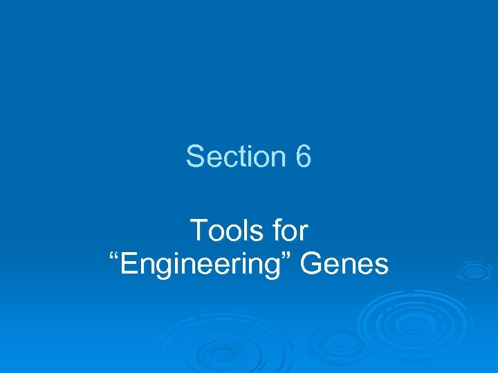 """Section 6 Tools for """"Engineering"""" Genes"""