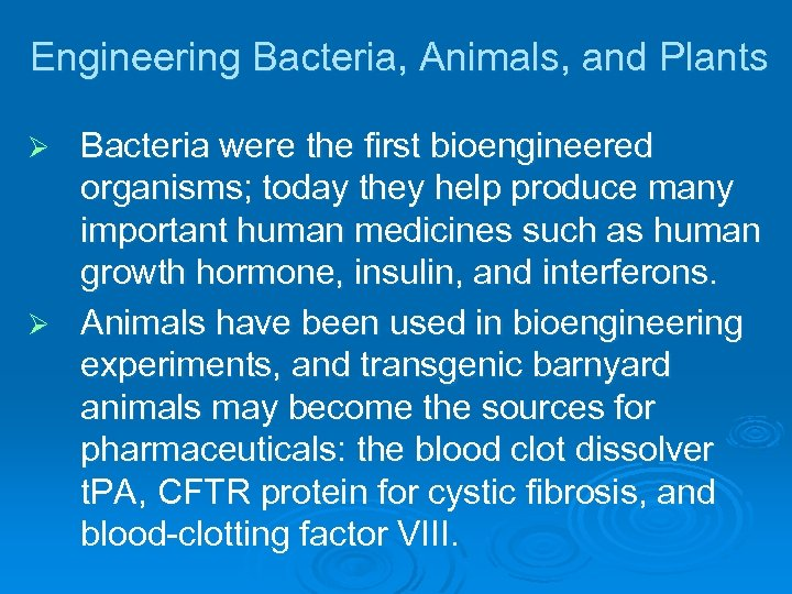 Engineering Bacteria, Animals, and Plants Bacteria were the first bioengineered organisms; today they help