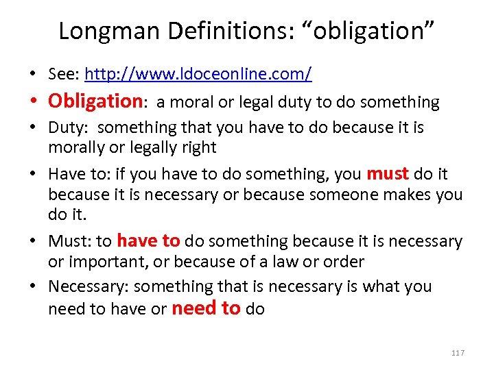 "Longman Definitions: ""obligation"" • See: http: //www. ldoceonline. com/ • Obligation: a moral or"