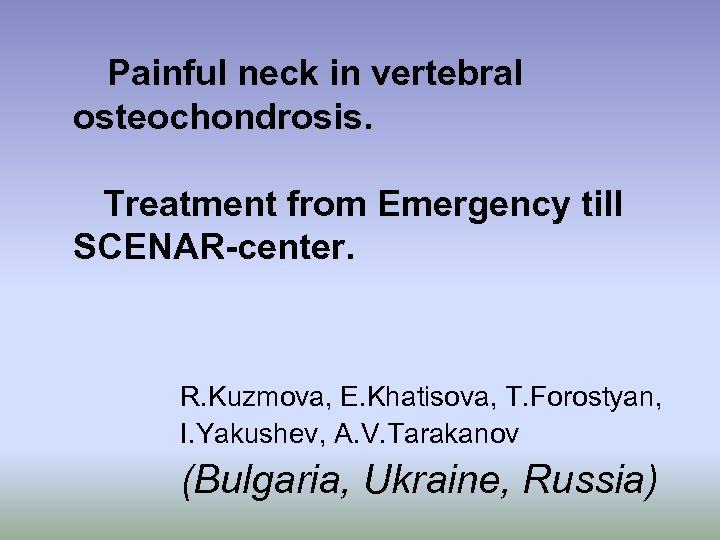 Painful neck in vertebral osteochondrosis. Treatment from Emergency till SCENAR-center. R. Kuzmova, E. Khatisova,
