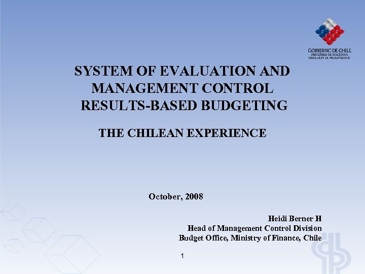 SYSTEM OF EVALUATION AND MANAGEMENT CONTROL RESULTS-BASED BUDGETING THE CHILEAN EXPERIENCE October, 2008 Heidi