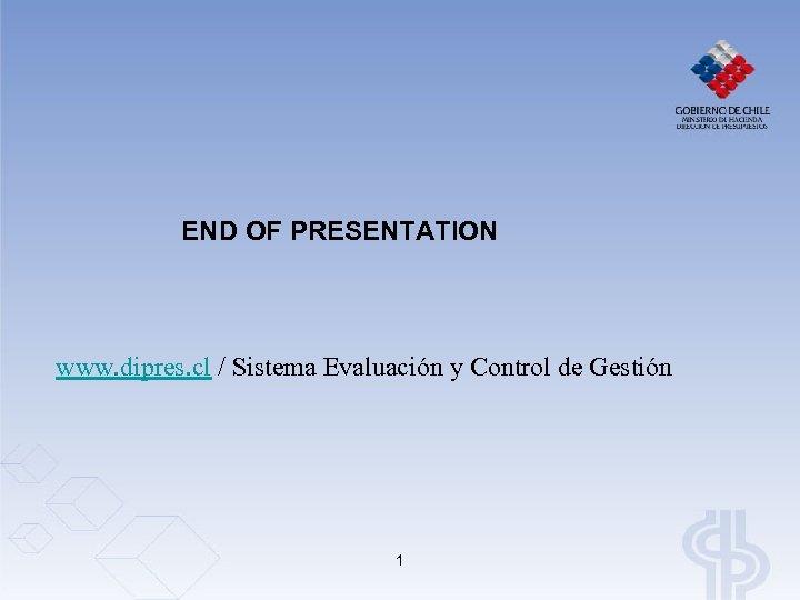 END OF PRESENTATION www. dipres. cl / Sistema Evaluación y Control de Gestión 1