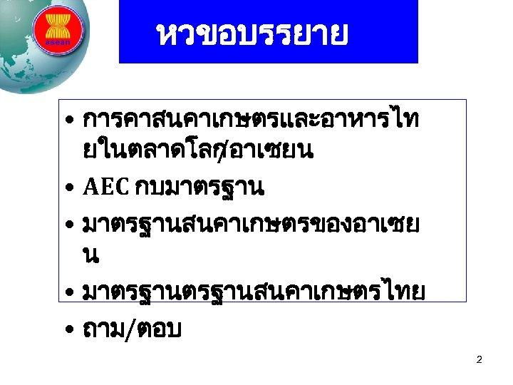 หวขอบรรยาย • การคาสนคาเกษตรและอาหารไท ยในตลาดโลก /อาเซยน • AEC กบมาตรฐาน • มาตรฐานสนคาเกษตรของอาเซย น • มาตรฐานสนคาเกษตรไทย •