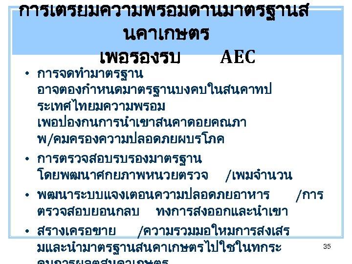 การเตรยมความพรอมดานมาตรฐานส นคาเกษตร เพอรองรบ AEC • การจดทำมาตรฐาน อาจตองกำหนดมาตรฐานบงคบในสนคาทป ระเทศไทยมความพรอม เพอปองกนการนำเขาสนคาดอยคณภา พ/คมครองความปลอดภยผบรโภค • การตรวจสอบรบรองมาตรฐาน โดยพฒนาศกยภาพหนวยตรวจ /เพมจำนวน