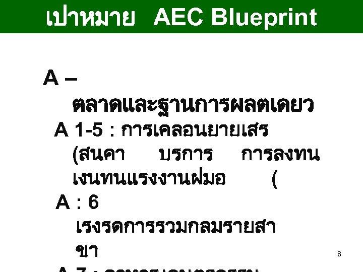 เปาหมาย AEC Blueprint A– ตลาดและฐานการผลตเดยว A 1 -5 : การเคลอนยายเสร (สนคา บรการ การลงทน เงนทนแรงงานฝมอ