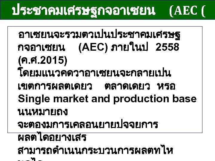 ประชาคมเศรษฐกจอาเซยน (AEC ( อาเซยนจะรวมตวเปนประชาคมเศรษฐ กจอาเซยน (AEC) ภายในป 2558 (ค. ศ. 2015) โดยมแนวคดวาอาเซยนจะกลายเปน เขตการผลตเดยว ตลาดเดยว