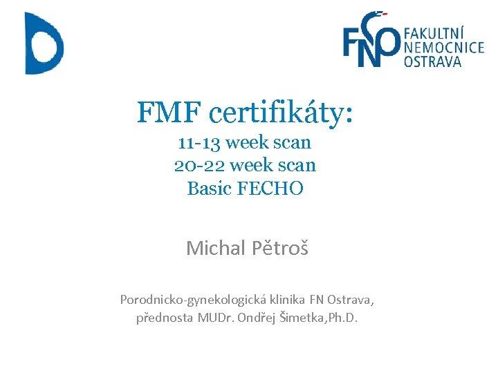 FMF certifikáty: 11 -13 week scan 20 -22 week scan Basic FECHO Michal Pětroš