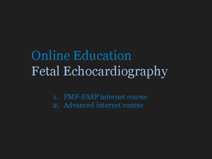 Online Education Fetal Echocardiography 1. FMF-FASP internet course 2. Advanced internet course