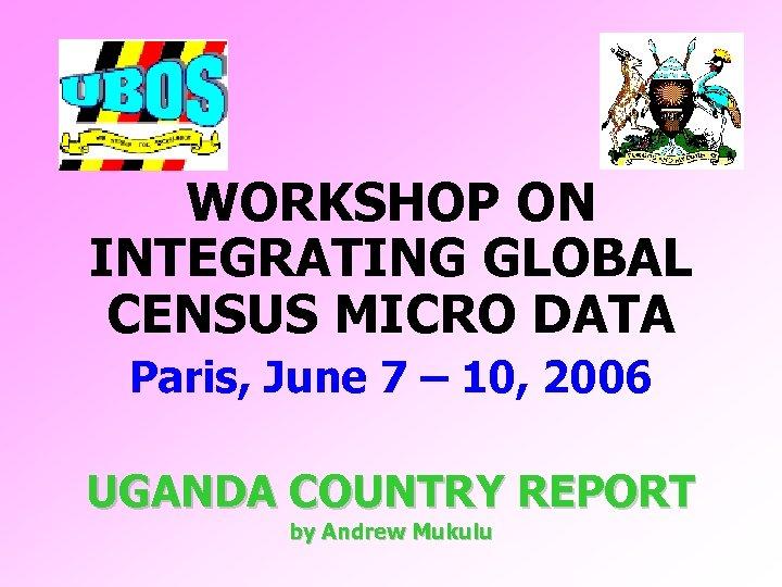 WORKSHOP ON INTEGRATING GLOBAL CENSUS MICRO DATA Paris, June 7 – 10, 2006 UGANDA