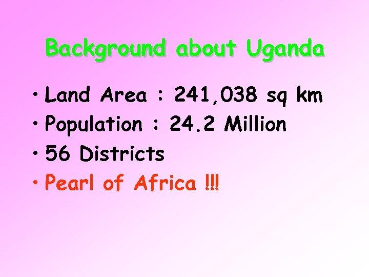 Background about Uganda • Land Area : 241, 038 sq km • Population :