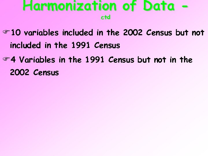 Harmonization of Data ctd F 10 variables included in the 2002 Census but not