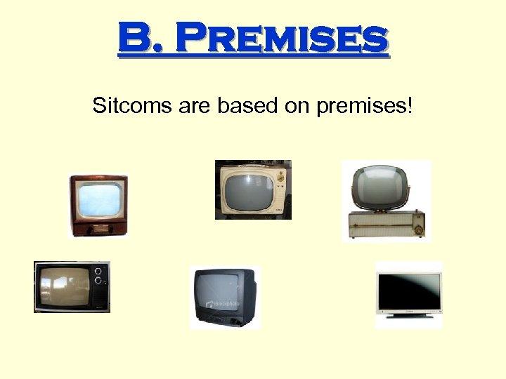 B. Premises Sitcoms are based on premises!