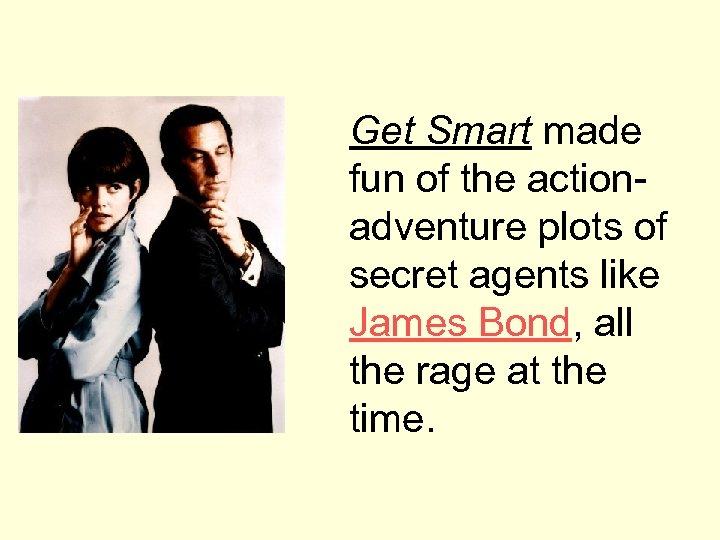 Get Smart made fun of the actionadventure plots of secret agents like James Bond,