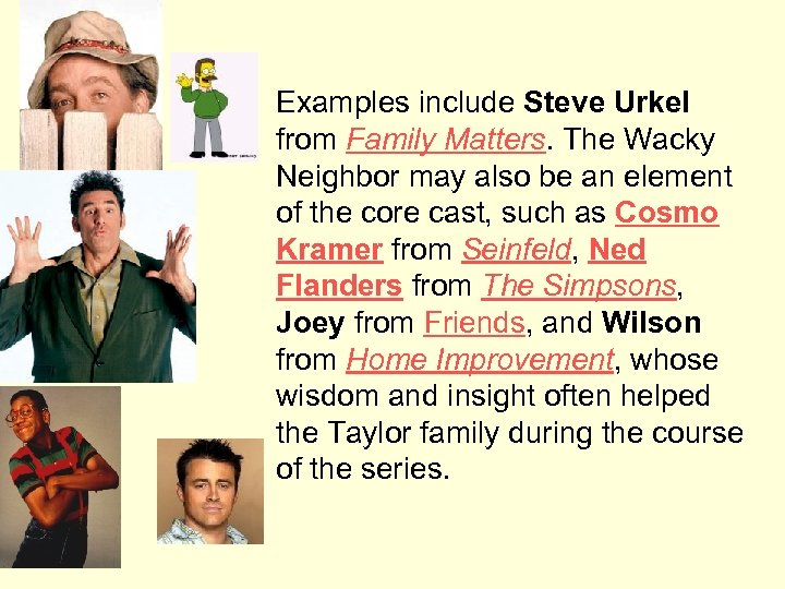 Examples include Steve Urkel from Family Matters. The Wacky Neighbor may also be an