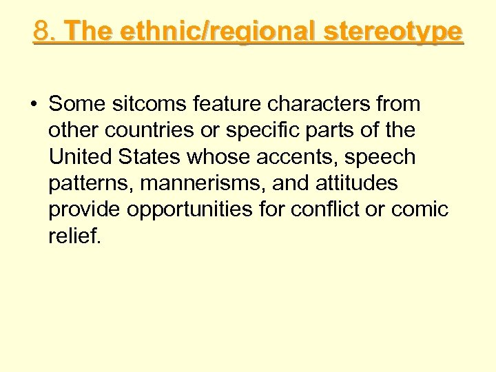 8. The ethnic/regional stereotype • Some sitcoms feature characters from other countries or specific