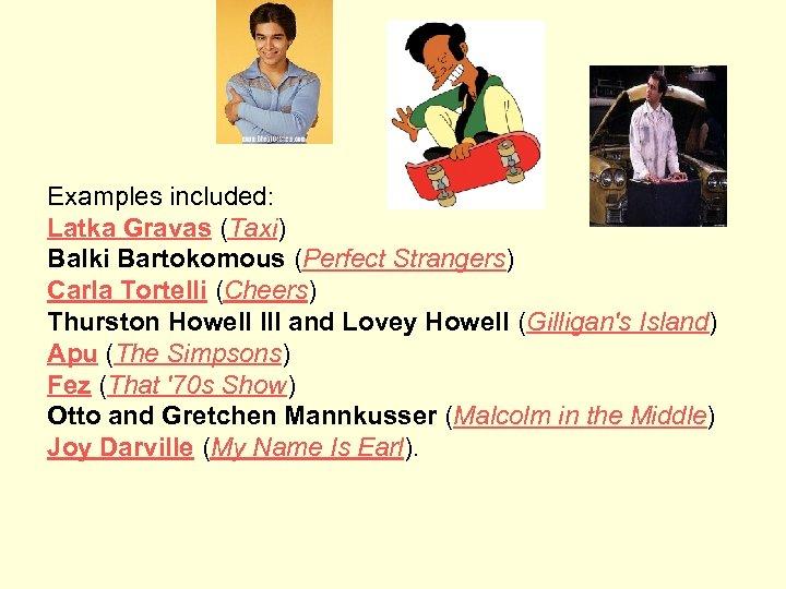 Examples included: Latka Gravas (Taxi) Balki Bartokomous (Perfect Strangers) Carla Tortelli (Cheers) Thurston Howell