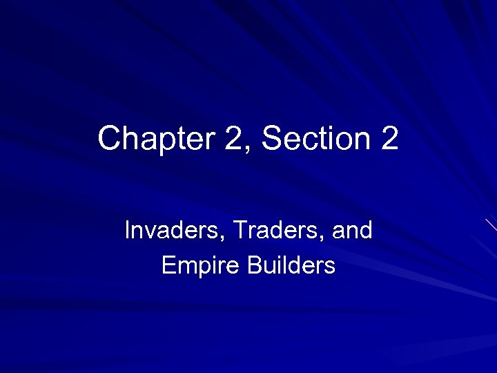 Chapter 2, Section 2 Invaders, Traders, and Empire Builders