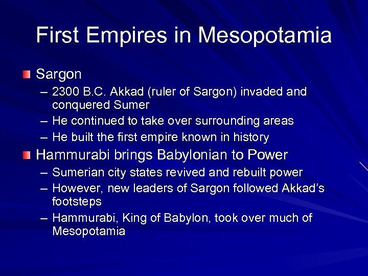 First Empires in Mesopotamia Sargon – 2300 B. C. Akkad (ruler of Sargon) invaded
