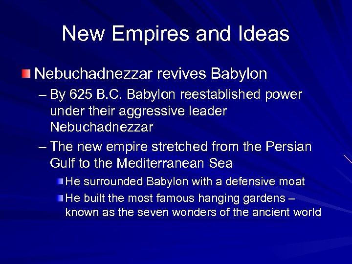 New Empires and Ideas Nebuchadnezzar revives Babylon – By 625 B. C. Babylon reestablished