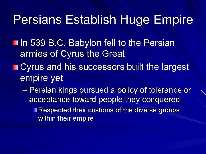Persians Establish Huge Empire In 539 B. C. Babylon fell to the Persian armies
