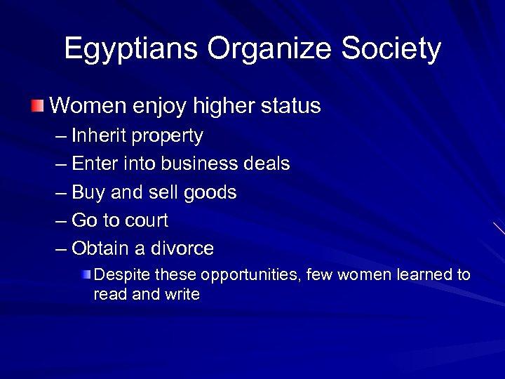 Egyptians Organize Society Women enjoy higher status – Inherit property – Enter into business