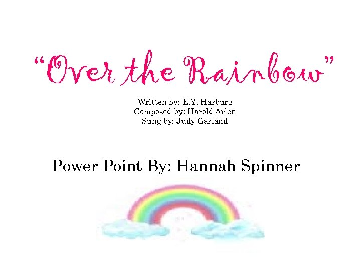 """""""Over the Rainbow"""" Written by: E. Y. Harburg Composed by: Harold Arlen Sung by:"""