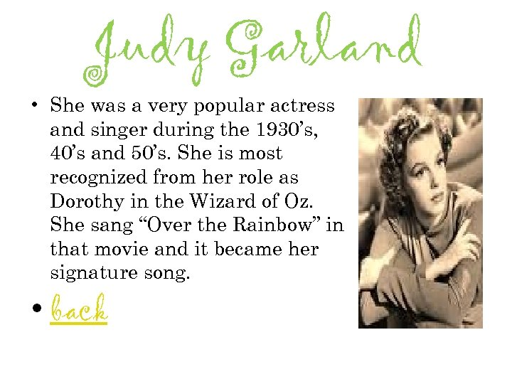 Judy Garland • She was a very popular actress and singer during the 1930's,