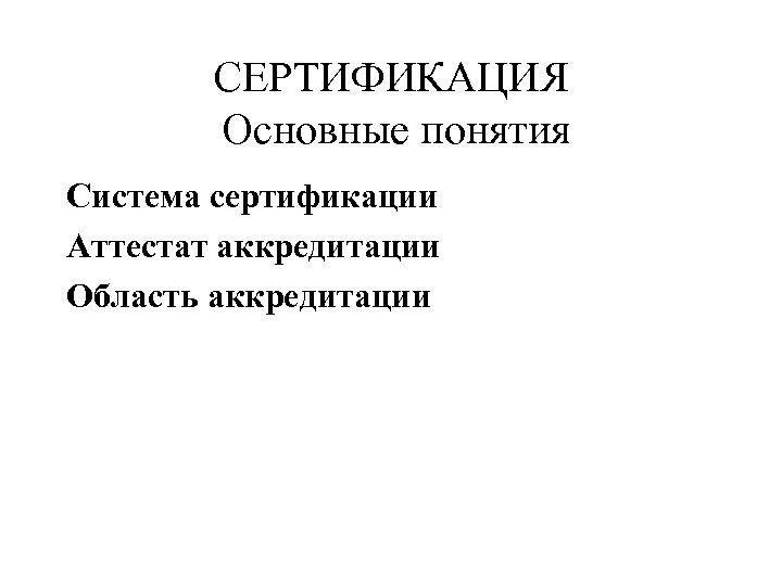 СЕРТИФИКАЦИЯ Основные понятия Система сертификации Аттестат аккредитации Область аккредитации