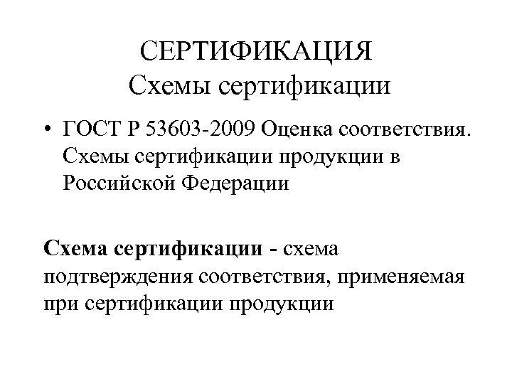 СЕРТИФИКАЦИЯ Схемы сертификации • ГОСТ Р 53603 -2009 Оценка соответствия. Схемы сертификации продукции в