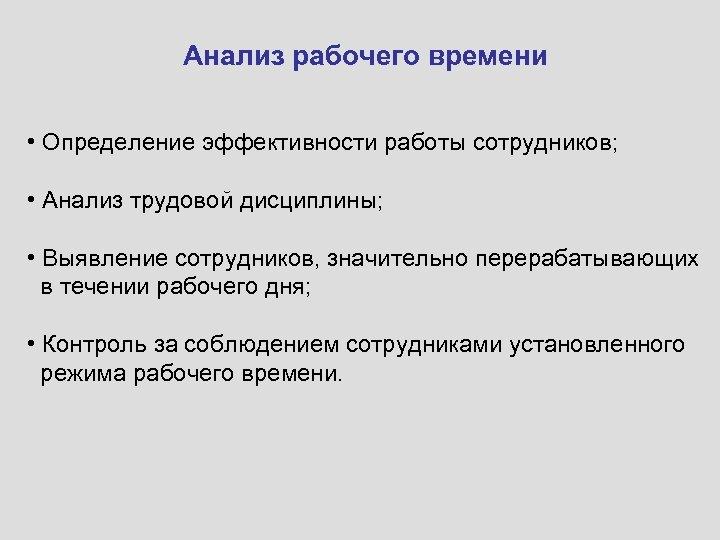 Анализ рабочего времени • Определение эффективности работы сотрудников; • Анализ трудовой дисциплины; • Выявление