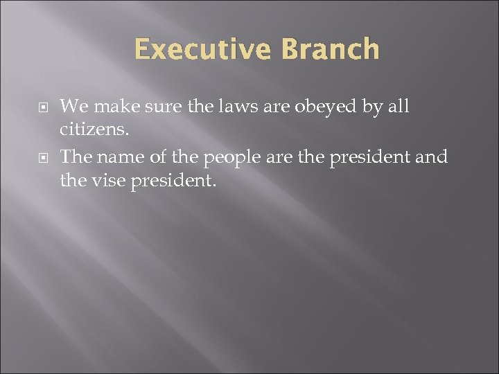 Executive Branch We make sure the laws are obeyed by all citizens. The name