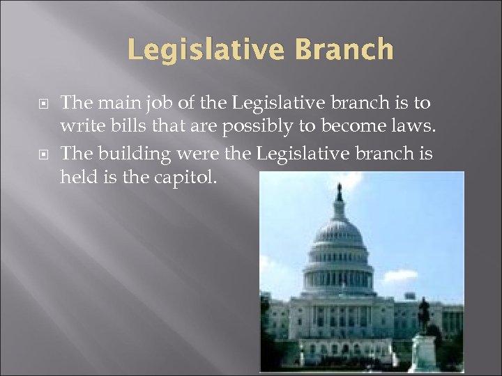 Legislative Branch The main job of the Legislative branch is to write bills that