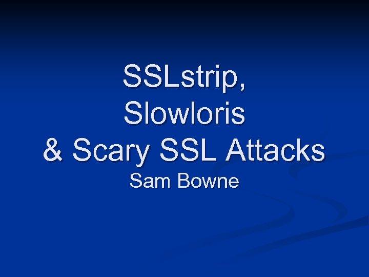 SSLstrip, Slowloris & Scary SSL Attacks Sam Bowne
