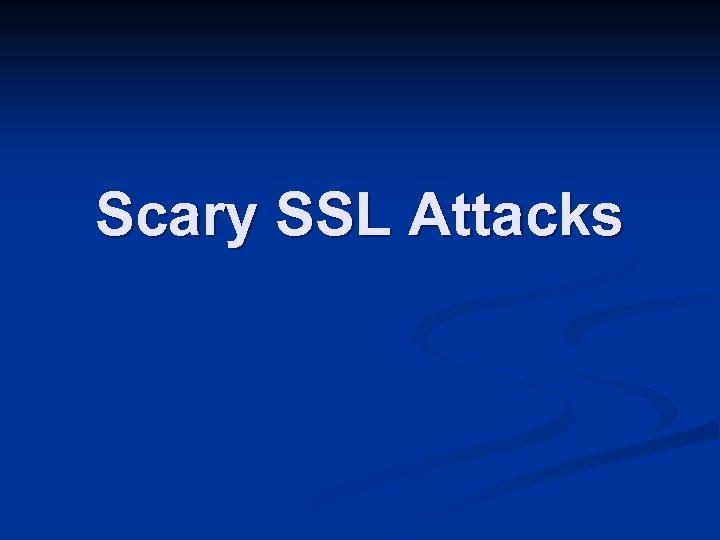 Scary SSL Attacks