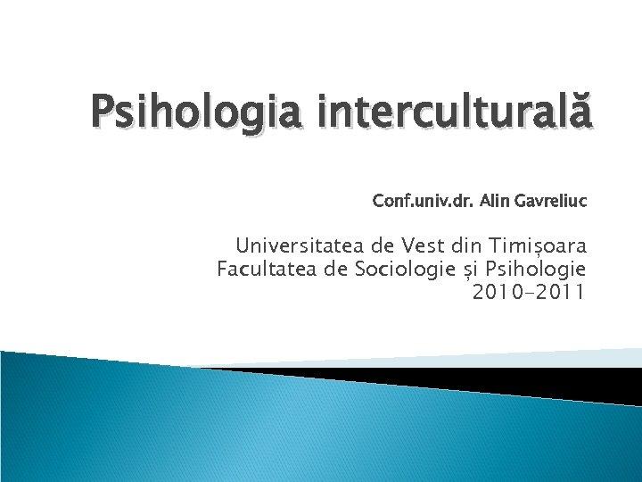Psihologia interculturală Conf. univ. dr. Alin Gavreliuc Universitatea de Vest din Timișoara Facultatea de