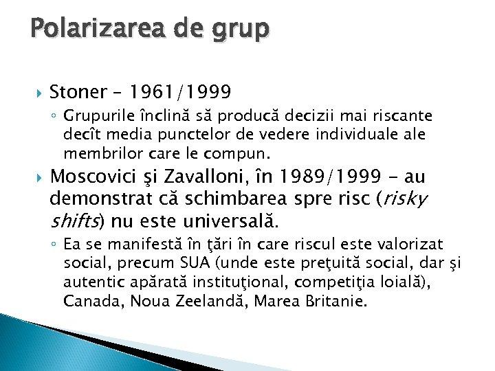 Polarizarea de grup Stoner – 1961/1999 ◦ Grupurile înclină să producă decizii mai riscante